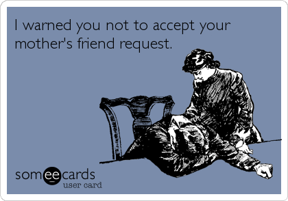 I warned you not to accept your mother's friend request.