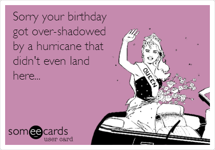 Sorry your birthday got over-shadowed by a hurricane that didn't even land here...