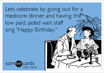 """Lets celebrate by going out for a mediocre dinner and having the low paid, jaded wait staff sing """"Happy Birthday."""""""
