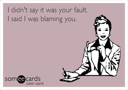I didn't say it was your fault. I said I was blaming you.