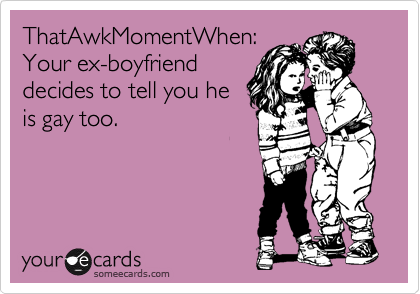 ThatAwkMomentWhen: Your ex-boyfriend decides to tell you he is gay too.