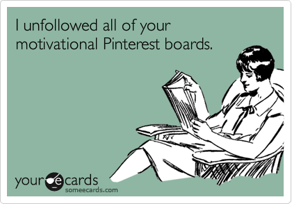 I unfollowed all of your motivational Pinterest boards.
