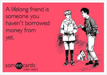 A lifelong friend is  someone you haven't borrowed  money from yet.
