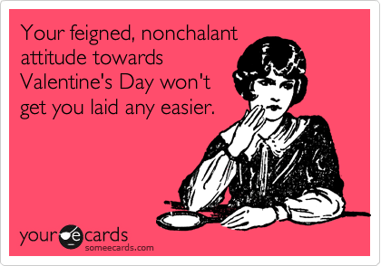 Your feigned, nonchalant