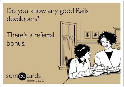 Do you know any good Rails developers?  There's a referral bonus.