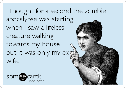 I thought for a second the zombie apocalypse was starting when I saw a lifeless creature walking towards my house but it was only my ex wife.