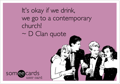 It's okay if we drink%2C          we go to a contemporary                  church!           ~ D Clan quote