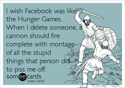 I wish Facebook was like the Hunger Games. When I delete someone, a cannon should fire complete with montage of all the stupid things that person did to piss me off.