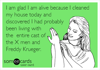 I am glad I am alive because I cleaned my house today and discovered I had probably been living with the  entire cast of the X men and Freddy Krueger.