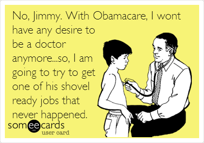 No, Jimmy. With Obamacare, I wont have any desire to be a doctor anymore...so, I am going to try to get one of his shovel ready jobs that never happened.