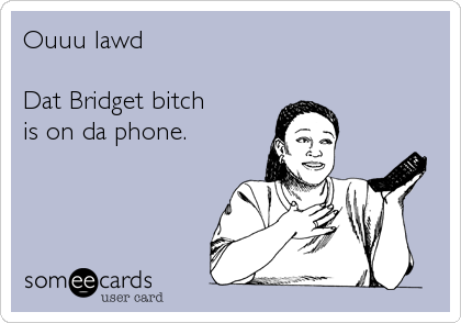 Ouuu lawd  Dat Bridget bitch is on da phone.