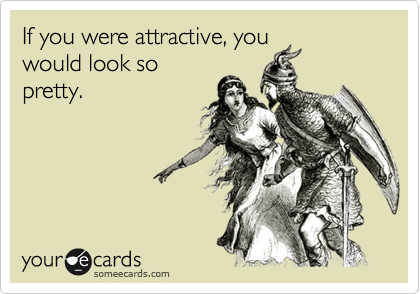 If you were attractive, you would look so pretty.