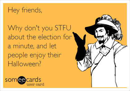 Hey friends,  Why don't you STFU about the election for a minute, and let people enjoy their Halloween?