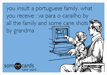 you insult a portuguese family. what you receive : va para o carailho by all the family and some cane shots by grandma