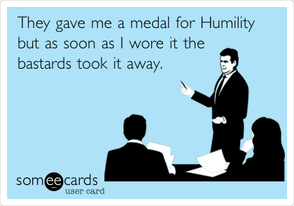 They gave me a medal for Humility but as soon as I wore it the bastards took it away.