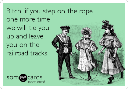 Bitch, if you step on the rope one more time we will tie you up and leave you on the railroad tracks.