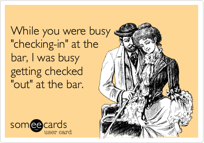 """While you were busy""""checking-in"""" at thebar, I was busygetting checkedout at the bar."""