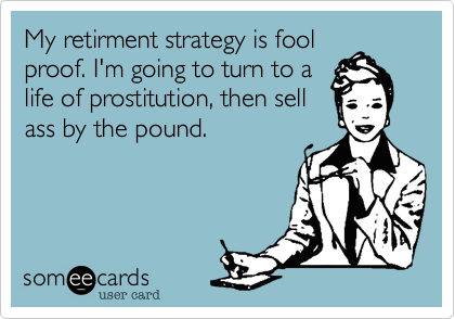 My retirment strategy is fool proof. I'm going to turn to a life of prostitution, then sell ass by the pound.