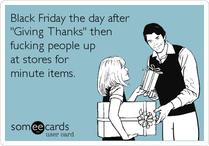 """Black Friday the day after """"Giving Thanks"""" then fucking people up at stores for minute items."""