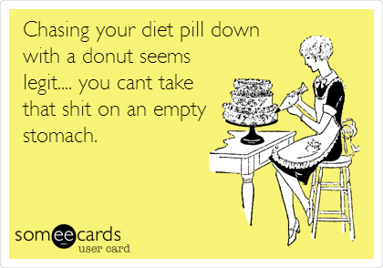 Chasing your diet pill down with a donut seems legit.... you cant take  that shit on an empty stomach.