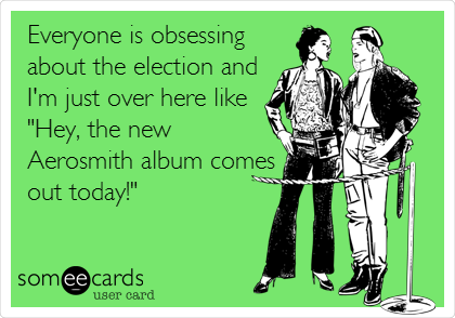 "Everyone is obsessing about the election and I'm just over here like ""Hey, the new Aerosmith album comes out today!"""