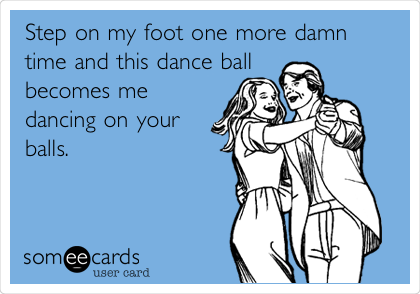Step On My Foot One More Damn Time And This Dance Ball Becomes Me