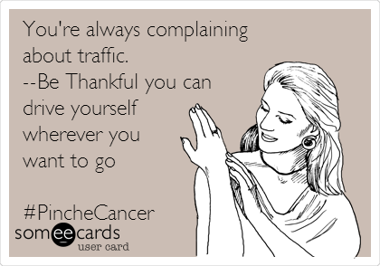 You're always complaining about traffic. --Be Thankful you can drive yourself wherever you want to go  #PincheCancer