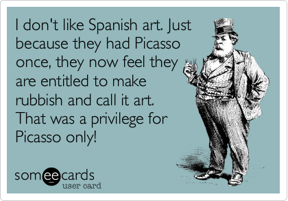 I don't like Spanish art. Just