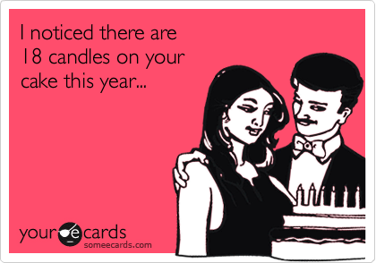 I noticed there are  18 candles your  cake this year...