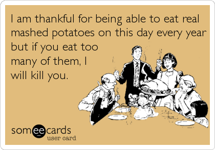 I am thankful for being able to eat real mashed potatoes on this day every year but if you eat too many of them, I will kill you.
