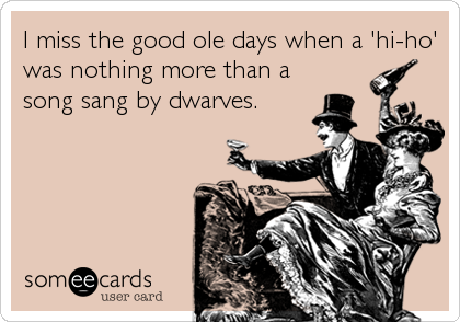 I miss the good ole days when a 'hi-ho' was nothing more than a song sang by dwarves.