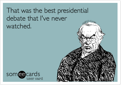 That was the best presidential debate that I've never watched.