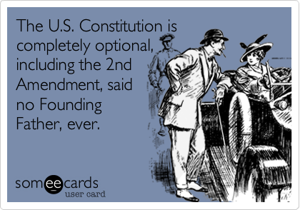 The U.S. Constitution is completely optional, including the 2nd Amendment, said no Founding Father, ever.