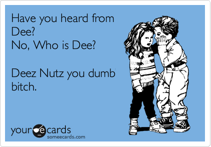 Have you heard from Dee?  No, Who is Dee?  Deez Nutz you dumb bitch.