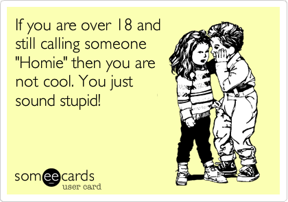 """If you are over 18 andstill calling someone""""Homie"""" then you arenot cool. You justsound stupid!"""