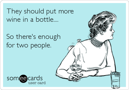 They should put more wine in a bottle....  So there's enough for two people.
