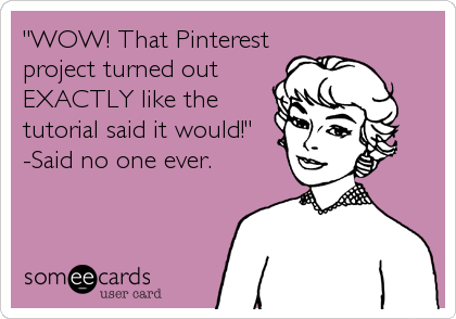 """WOW! That Pinterest project turned out EXACTLY like the tutorial said it would!"" -Said no one ever."