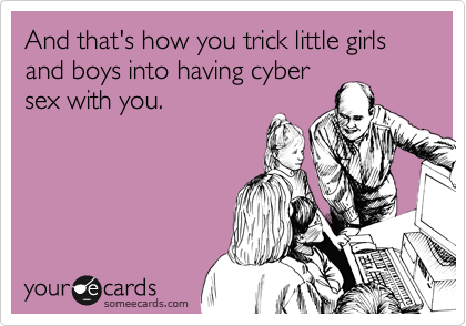 And that's how you trick little girls and boys into having cyber