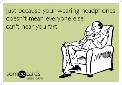 Just because your wearing headphones doesn't mean everyone else can't hear you fart.