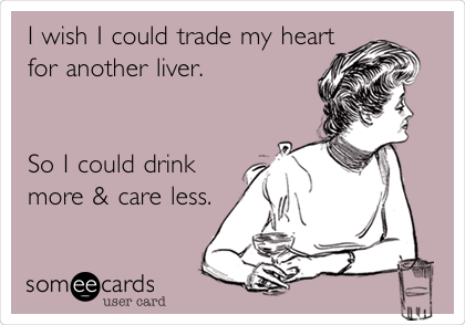 I wish I could trade my heart for another liver.    So I could drink more & care less.