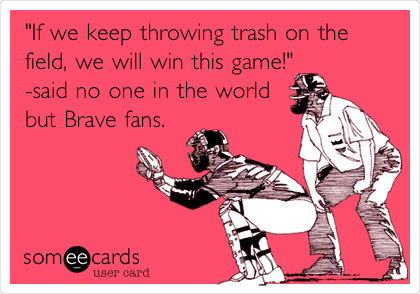 """If we keep throwing trash on the field, we will win this game!""             -said no one in the world but Brave fans."