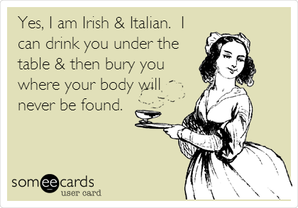 Yes, I am Irish & Italian.  I can drink you under the table & then bury you where your body will never be found.