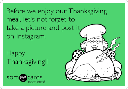 Before we enjoy our Thanksgiving meal, let's not forget to take a picture and post it on Instagram.  Happy Thanksgiving!!