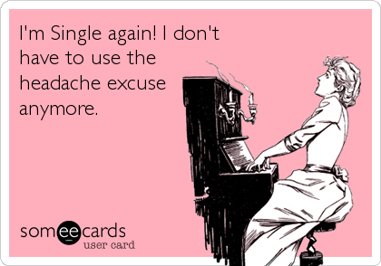 I'm Single again! I don't have to use the headache excuse anymore.