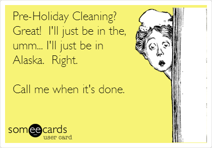Pre-Holiday Cleaning?  Great!  I'll just be in the, umm... I'll just be in Alaska.  Right.    Call me when it's done.