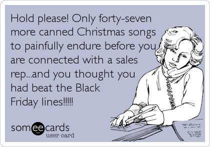 Hold please! Only forty-seven more canned Christmas songs to painfully endure before you are connected with a sales rep...and you thought you had beat the Black Friday lines!!!!!