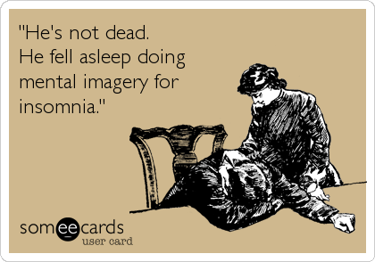 """""""He's not dead. He fell asleep doing mental imagery for insomnia."""""""