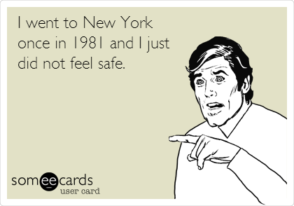 I went to New York once in 1981 and I just did not feel safe.