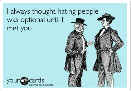 I always thought hating people