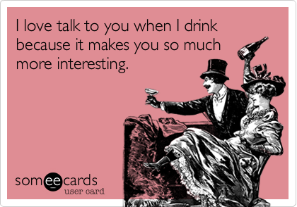 I love talk to you when I drink because it makes you so much more interesting.